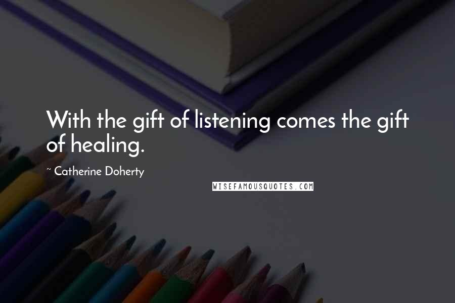 Catherine Doherty quotes: With the gift of listening comes the gift of healing.