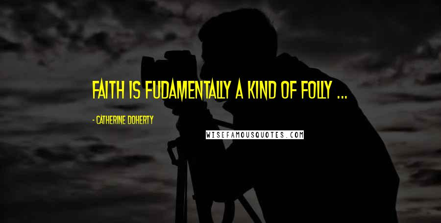 Catherine Doherty quotes: Faith is fudamentally a kind of folly ...