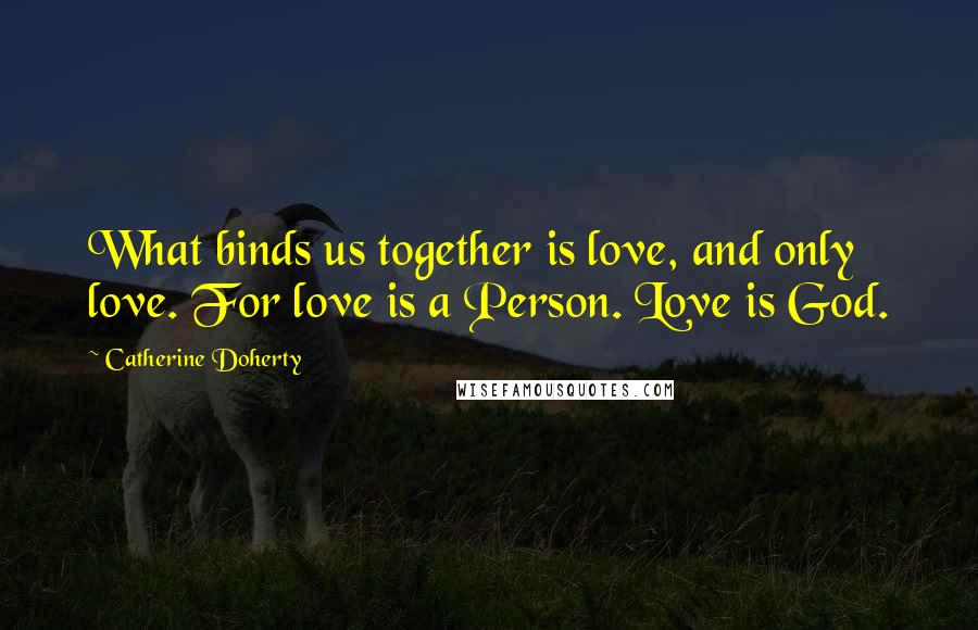 Catherine Doherty quotes: What binds us together is love, and only love. For love is a Person. Love is God.