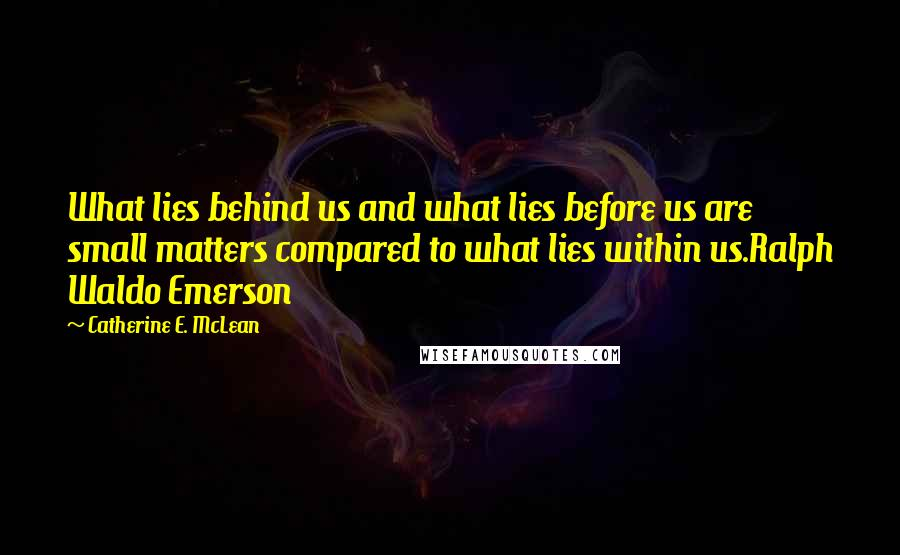 Catherine E. McLean quotes: What lies behind us and what lies before us are small matters compared to what lies within us.Ralph Waldo Emerson