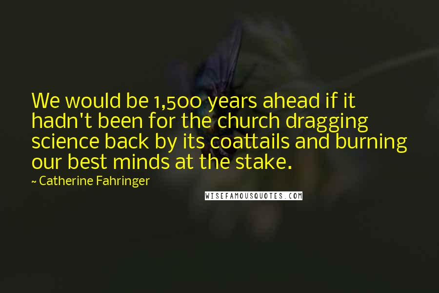 Catherine Fahringer quotes: We would be 1,500 years ahead if it hadn't been for the church dragging science back by its coattails and burning our best minds at the stake.