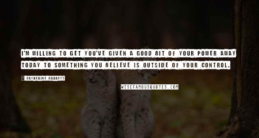 Catherine Garrett quotes: I'm willing to get you've given a good bit of your power away today to something you believe is outside of your control.