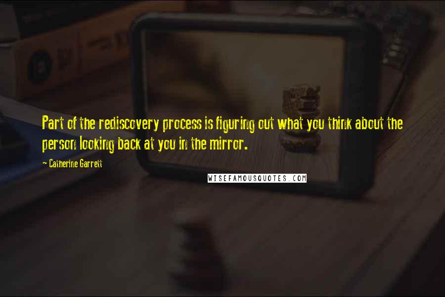 Catherine Garrett quotes: Part of the rediscovery process is figuring out what you think about the person looking back at you in the mirror.