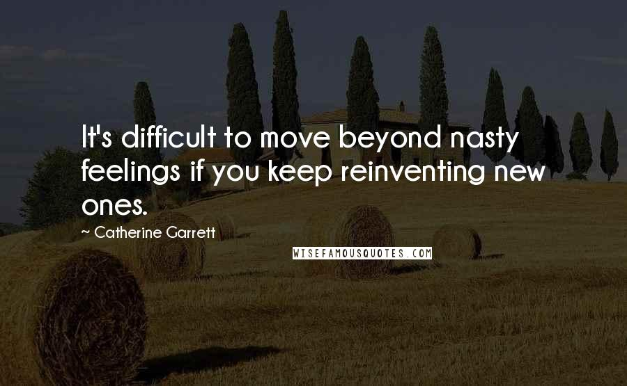 Catherine Garrett quotes: It's difficult to move beyond nasty feelings if you keep reinventing new ones.