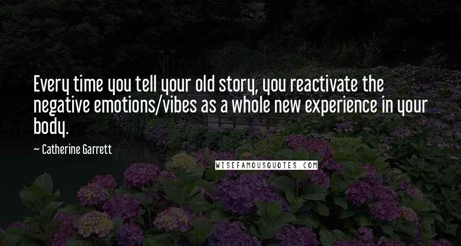 Catherine Garrett quotes: Every time you tell your old story, you reactivate the negative emotions/vibes as a whole new experience in your body.