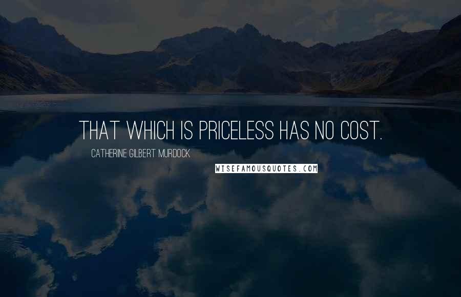 Catherine Gilbert Murdock quotes: That which is priceless has no cost.