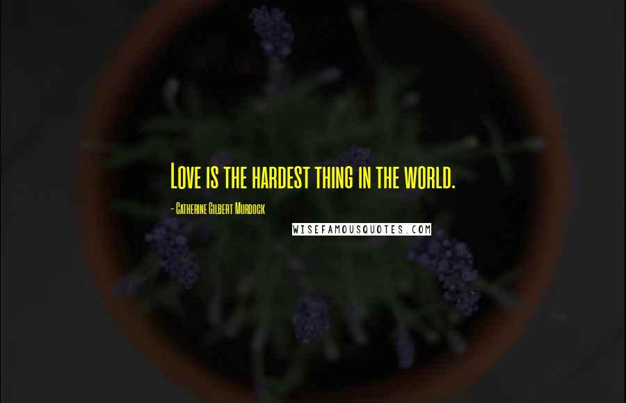 Catherine Gilbert Murdock quotes: Love is the hardest thing in the world.