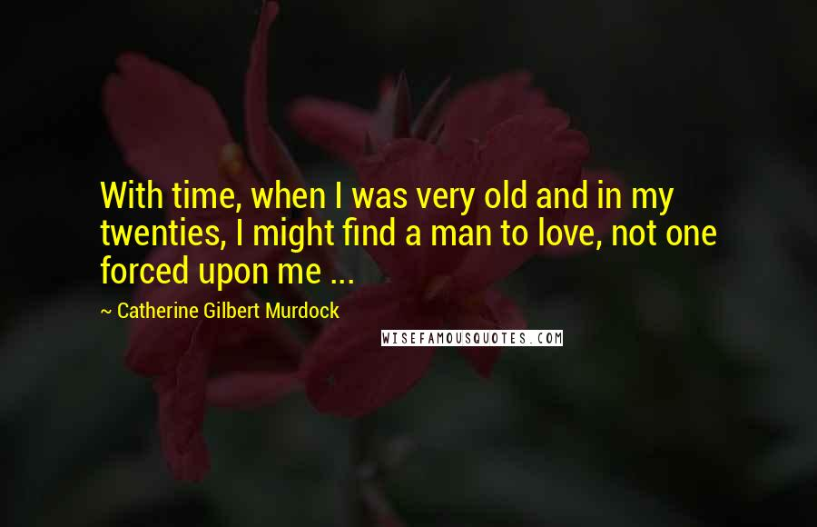 Catherine Gilbert Murdock quotes: With time, when I was very old and in my twenties, I might find a man to love, not one forced upon me ...