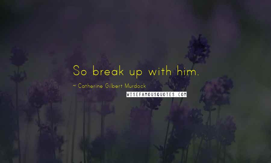 Catherine Gilbert Murdock quotes: So break up with him.