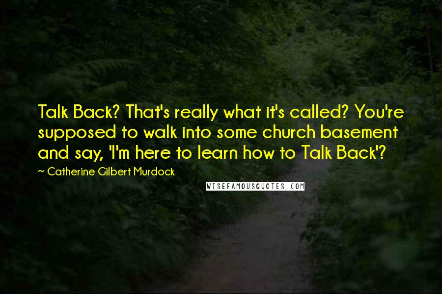 Catherine Gilbert Murdock quotes: Talk Back? That's really what it's called? You're supposed to walk into some church basement and say, 'I'm here to learn how to Talk Back'?