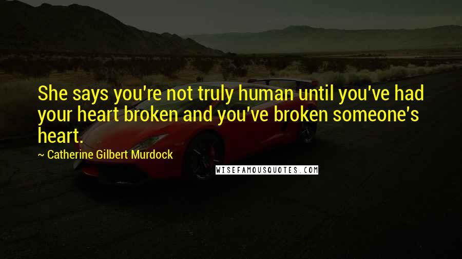 Catherine Gilbert Murdock quotes: She says you're not truly human until you've had your heart broken and you've broken someone's heart.