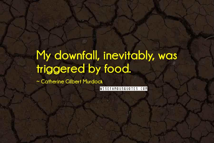 Catherine Gilbert Murdock quotes: My downfall, inevitably, was triggered by food.