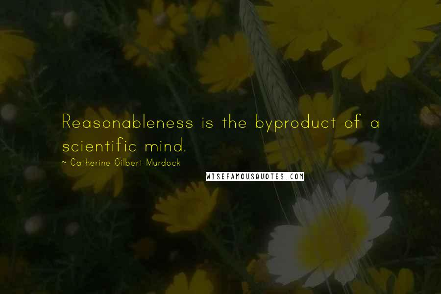 Catherine Gilbert Murdock quotes: Reasonableness is the byproduct of a scientific mind.