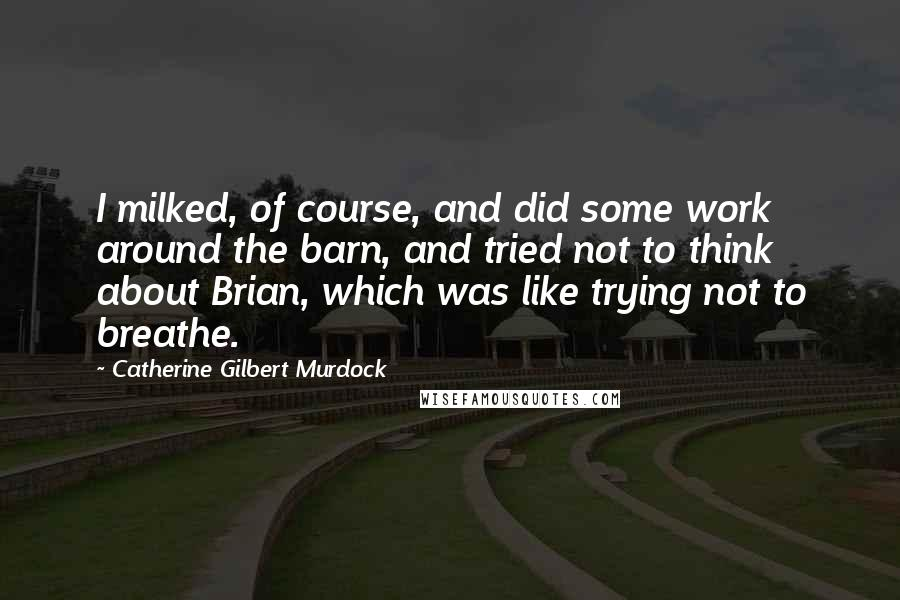 Catherine Gilbert Murdock quotes: I milked, of course, and did some work around the barn, and tried not to think about Brian, which was like trying not to breathe.