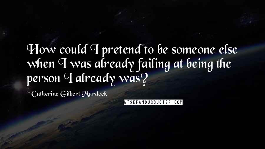 Catherine Gilbert Murdock quotes: How could I pretend to be someone else when I was already failing at being the person I already was?