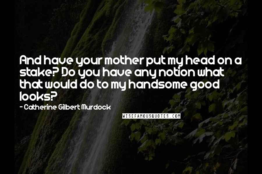 Catherine Gilbert Murdock quotes: And have your mother put my head on a stake? Do you have any notion what that would do to my handsome good looks?