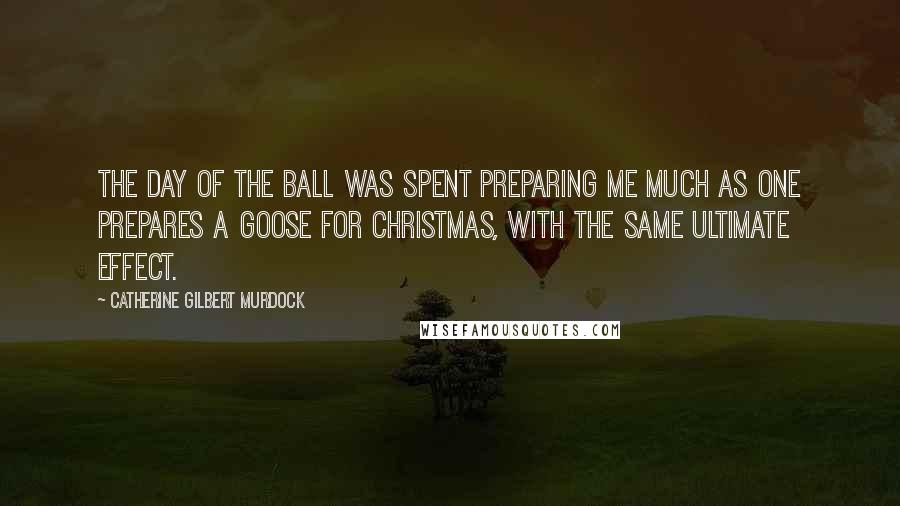 Catherine Gilbert Murdock quotes: The day of the ball was spent preparing me much as one prepares a goose for Christmas, with the same ultimate effect.
