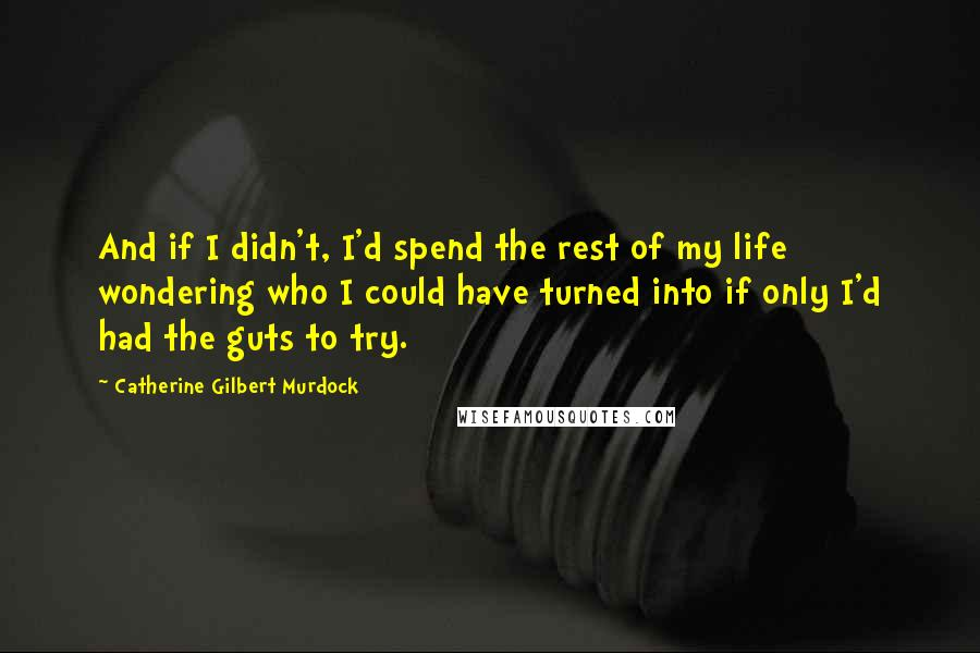 Catherine Gilbert Murdock quotes: And if I didn't, I'd spend the rest of my life wondering who I could have turned into if only I'd had the guts to try.