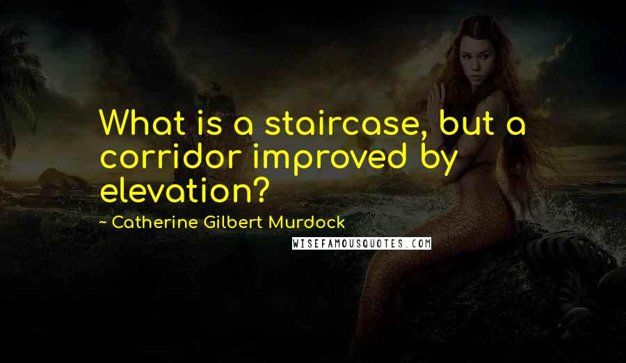 Catherine Gilbert Murdock quotes: What is a staircase, but a corridor improved by elevation?