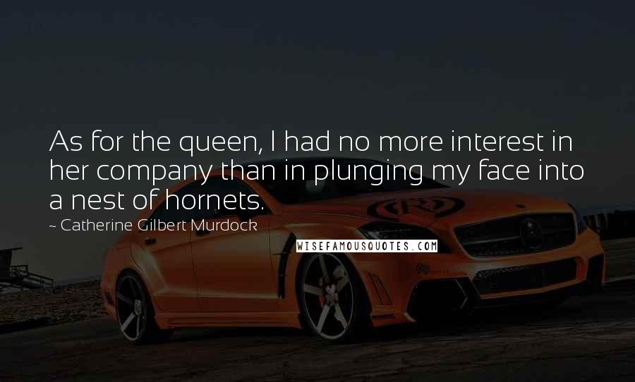 Catherine Gilbert Murdock quotes: As for the queen, I had no more interest in her company than in plunging my face into a nest of hornets.