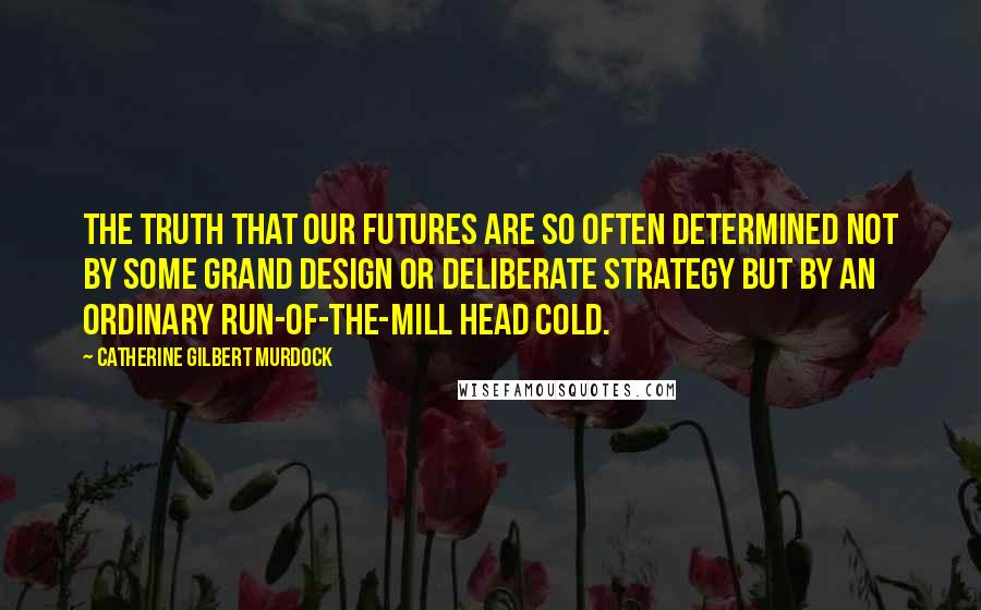 Catherine Gilbert Murdock quotes: The truth that our futures are so often determined not by some grand design or deliberate strategy but by an ordinary run-of-the-mill head cold.