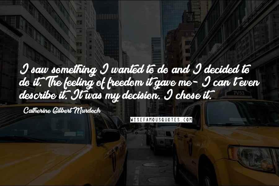 Catherine Gilbert Murdock quotes: I saw something I wanted to do and I decided to do it. The feeling of freedom it gave me- I can't even describe it. It was my decision. I