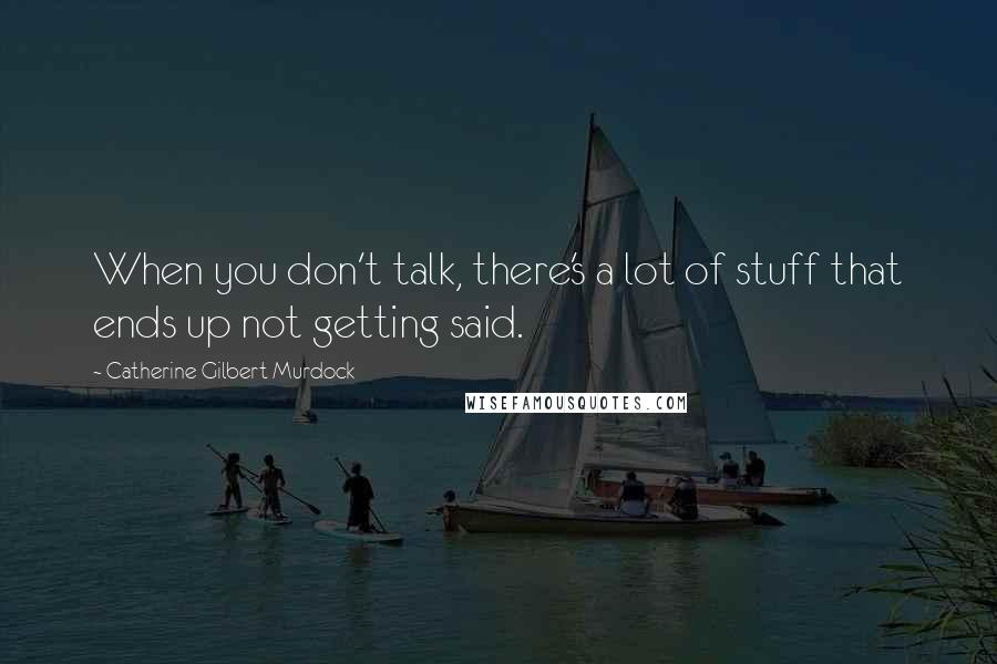 Catherine Gilbert Murdock quotes: When you don't talk, there's a lot of stuff that ends up not getting said.
