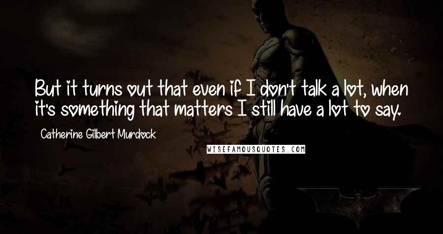Catherine Gilbert Murdock quotes: But it turns out that even if I don't talk a lot, when it's something that matters I still have a lot to say.