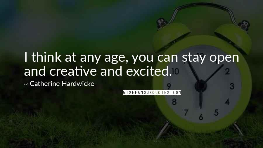 Catherine Hardwicke quotes: I think at any age, you can stay open and creative and excited.
