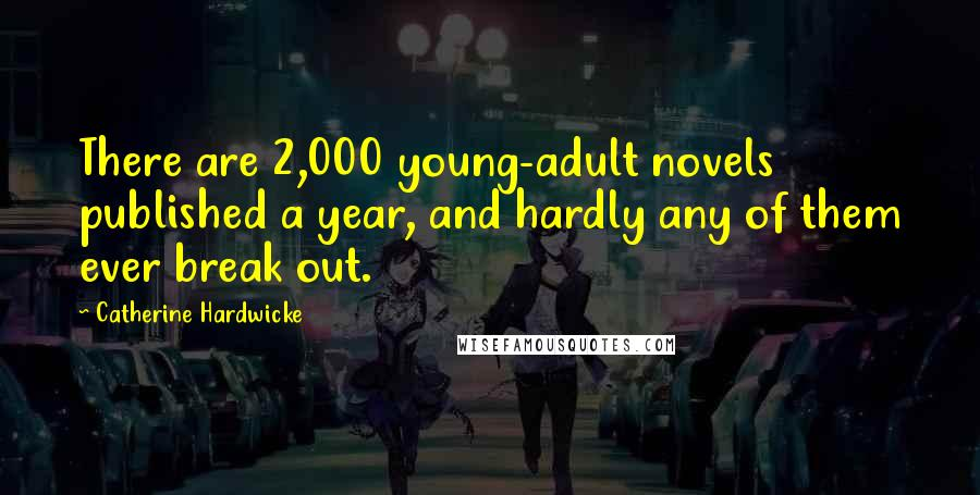 Catherine Hardwicke quotes: There are 2,000 young-adult novels published a year, and hardly any of them ever break out.