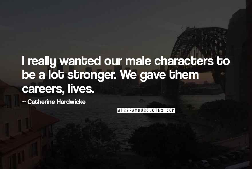 Catherine Hardwicke quotes: I really wanted our male characters to be a lot stronger. We gave them careers, lives.
