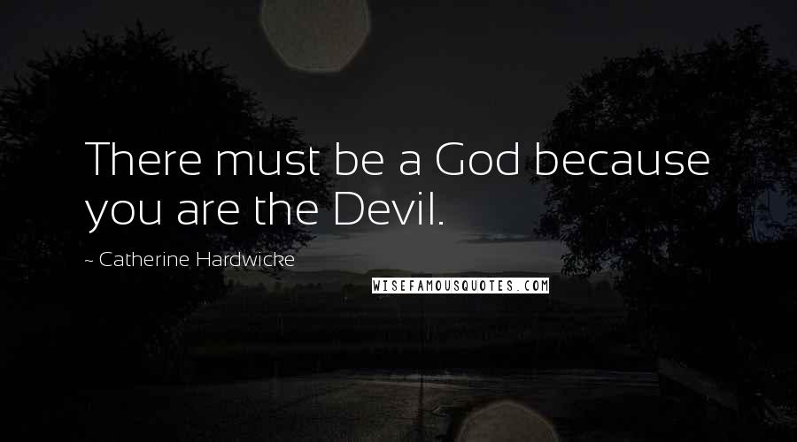 Catherine Hardwicke quotes: There must be a God because you are the Devil.