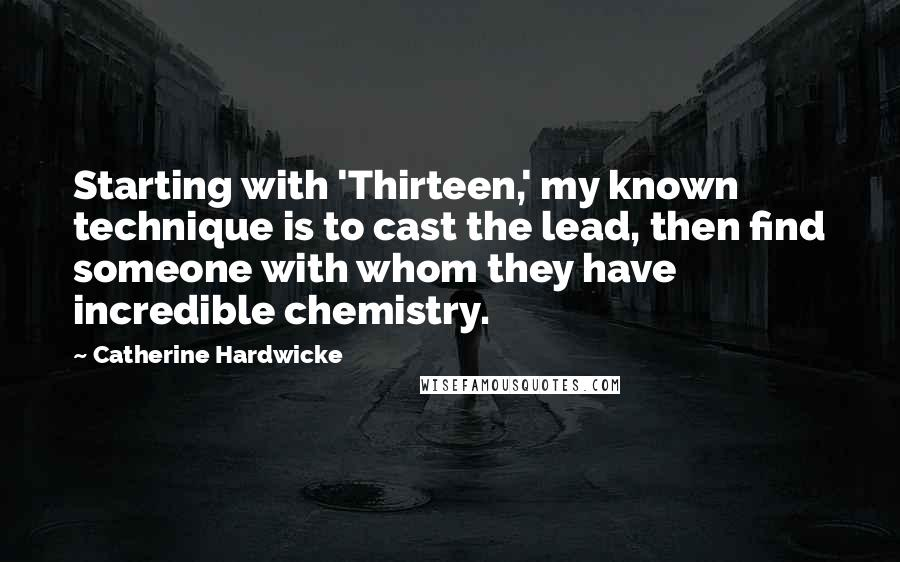 Catherine Hardwicke quotes: Starting with 'Thirteen,' my known technique is to cast the lead, then find someone with whom they have incredible chemistry.