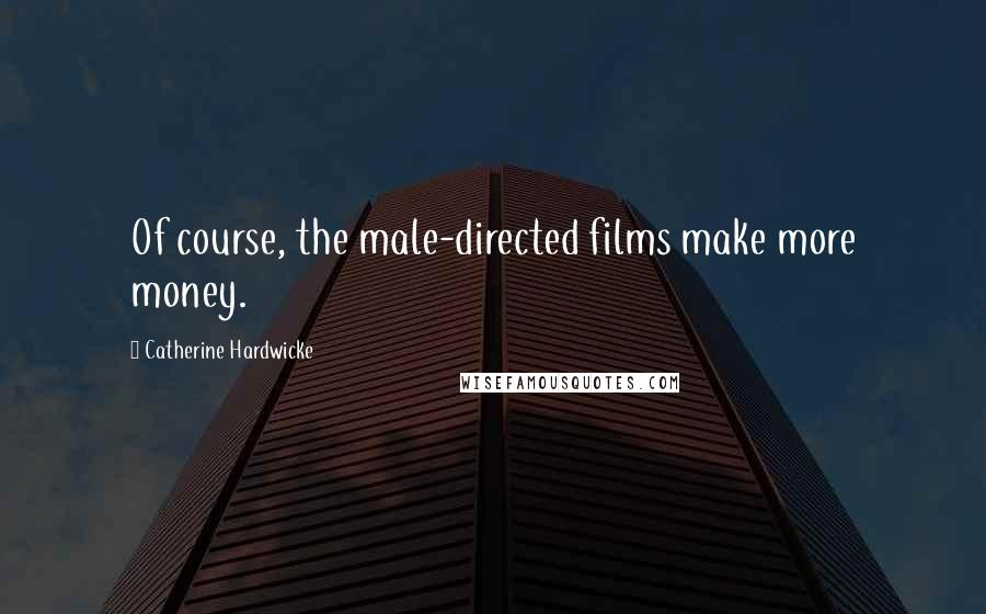 Catherine Hardwicke quotes: Of course, the male-directed films make more money.