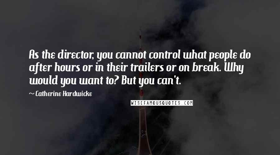 Catherine Hardwicke quotes: As the director, you cannot control what people do after hours or in their trailers or on break. Why would you want to? But you can't.