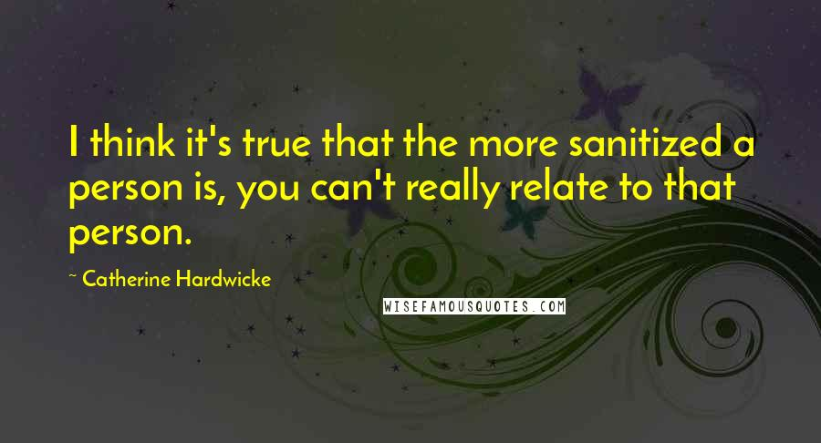 Catherine Hardwicke quotes: I think it's true that the more sanitized a person is, you can't really relate to that person.