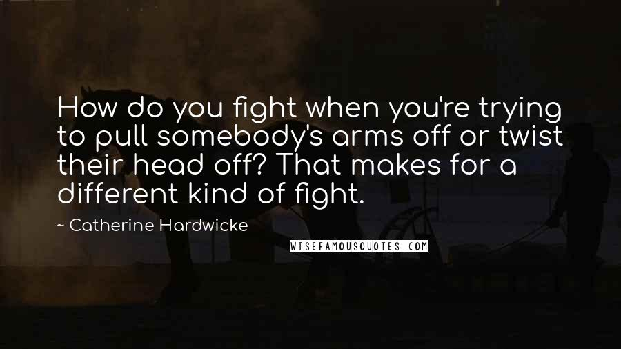 Catherine Hardwicke quotes: How do you fight when you're trying to pull somebody's arms off or twist their head off? That makes for a different kind of fight.