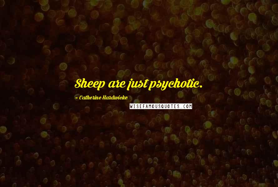 Catherine Hardwicke quotes: Sheep are just psychotic.