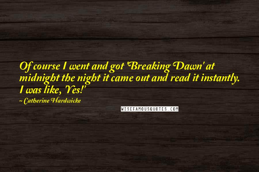 Catherine Hardwicke quotes: Of course I went and got 'Breaking Dawn' at midnight the night it came out and read it instantly. I was like, 'Yes!'