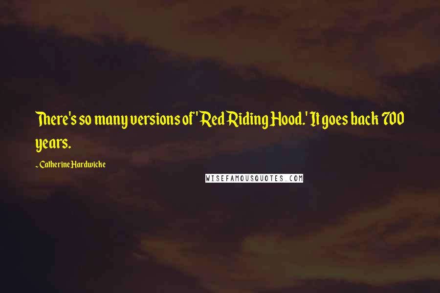Catherine Hardwicke quotes: There's so many versions of 'Red Riding Hood.' It goes back 700 years.