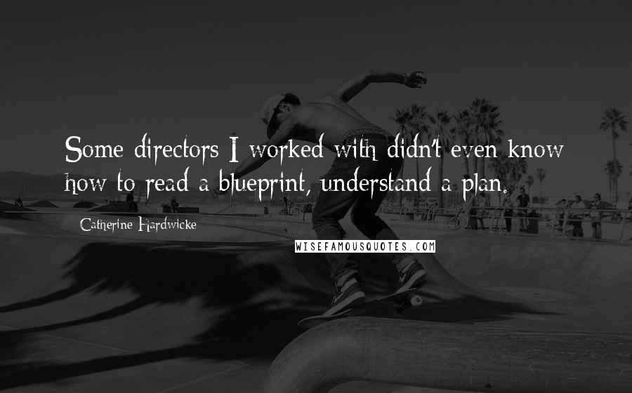 Catherine Hardwicke quotes: Some directors I worked with didn't even know how to read a blueprint, understand a plan.