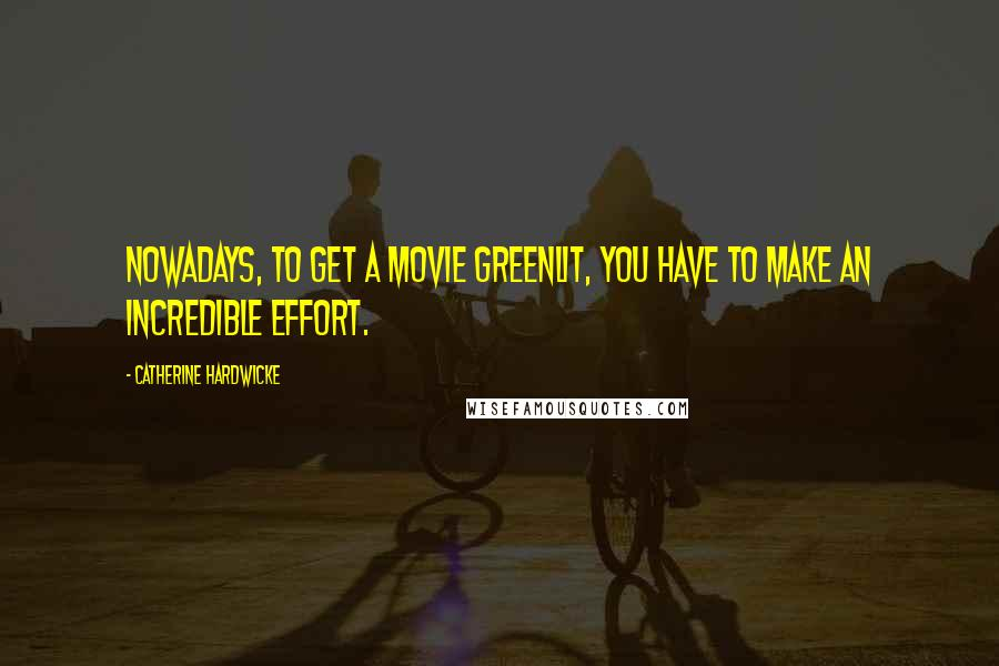 Catherine Hardwicke quotes: Nowadays, to get a movie greenlit, you have to make an incredible effort.