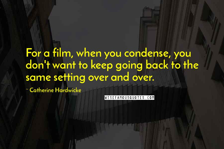Catherine Hardwicke quotes: For a film, when you condense, you don't want to keep going back to the same setting over and over.