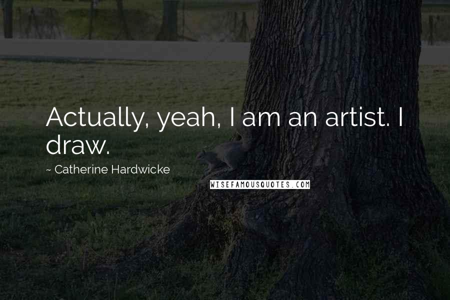 Catherine Hardwicke quotes: Actually, yeah, I am an artist. I draw.