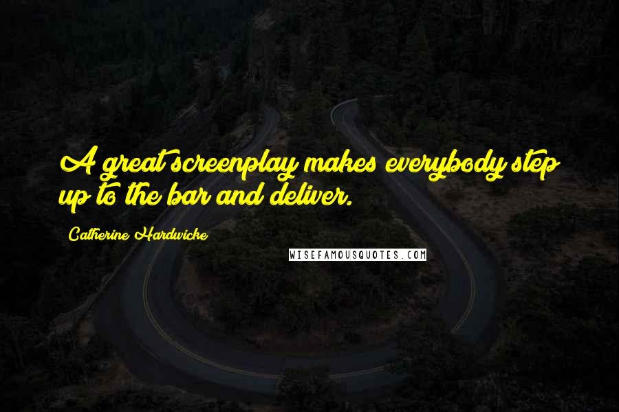 Catherine Hardwicke quotes: A great screenplay makes everybody step up to the bar and deliver.