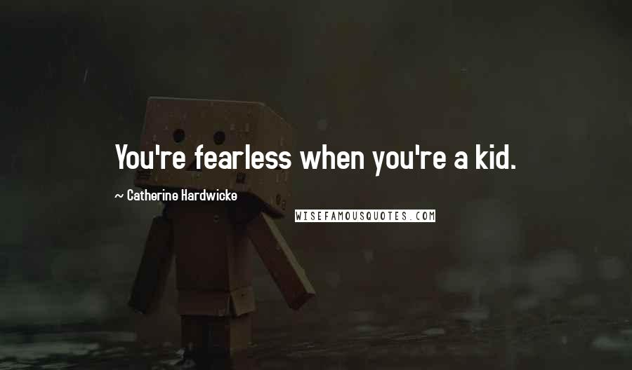 Catherine Hardwicke quotes: You're fearless when you're a kid.