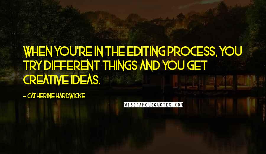 Catherine Hardwicke quotes: When you're in the editing process, you try different things and you get creative ideas.