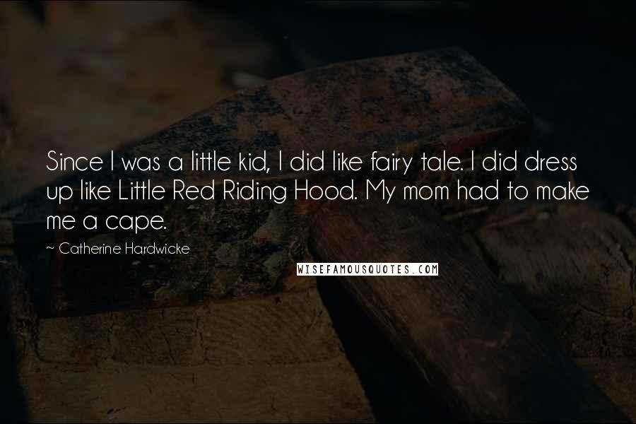 Catherine Hardwicke quotes: Since I was a little kid, I did like fairy tale. I did dress up like Little Red Riding Hood. My mom had to make me a cape.