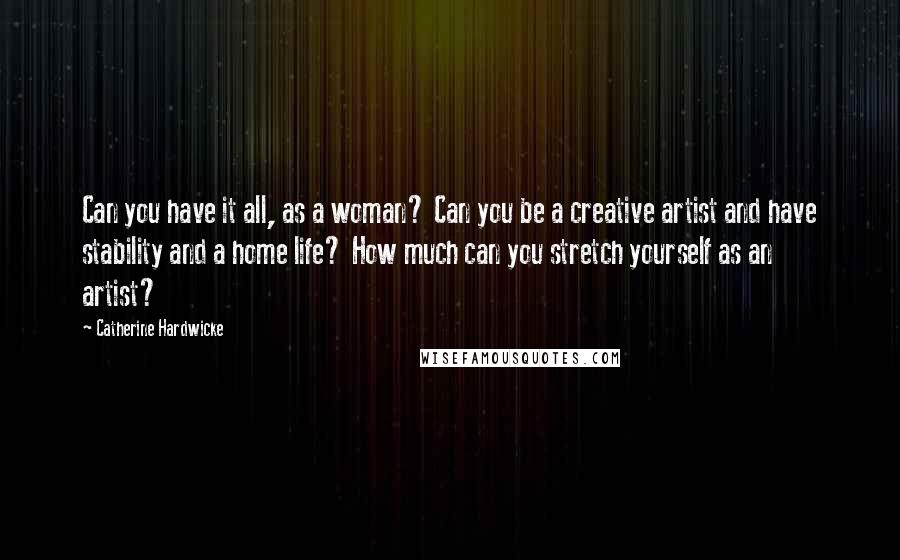 Catherine Hardwicke quotes: Can you have it all, as a woman? Can you be a creative artist and have stability and a home life? How much can you stretch yourself as an artist?