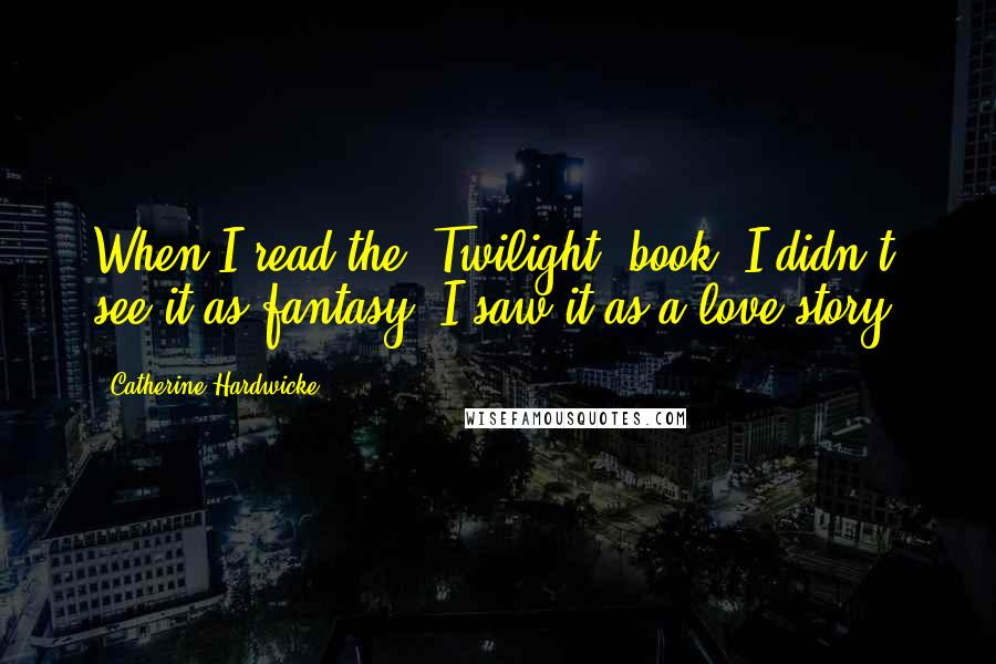 Catherine Hardwicke quotes: When I read the 'Twilight' book, I didn't see it as fantasy. I saw it as a love story.